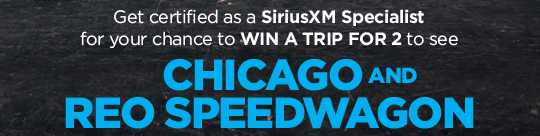 Get certified as a SiriusXM Specialist for your chance to WIN A TRIP FOR 2 to see CHICAGO AND REO SPEEDWAGON